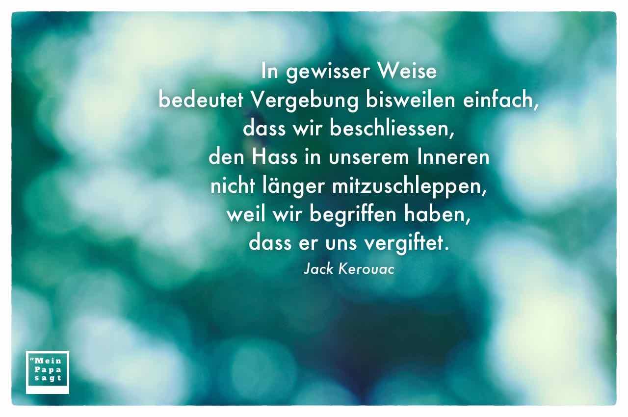 Blätter Himmel unscharf fotografiert mit dem Kerouac Zitat: In gewisser Weise bedeutet Vergebung bisweilen einfach, dass wir beschliessen, den Hass in unserem Inneren nicht länger mitzuschleppen, weil wir begriffen haben, dass er uns vergiftet. Jack Kerouac