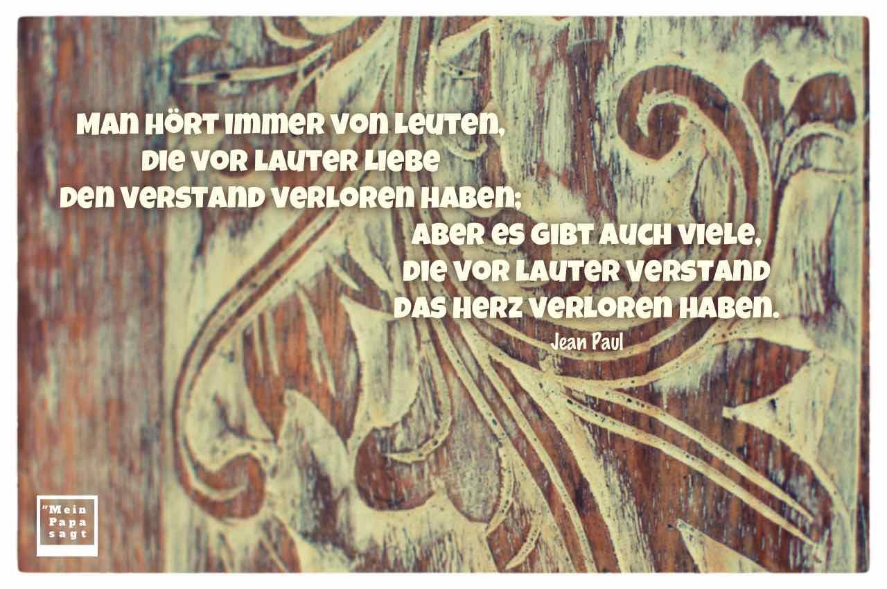 Holz Ornamente mit dem Paul Zitat: Man hört immer von Leuten, die vor lauter Liebe den Verstand verloren haben; aber es gibt auch viele, die vor lauter Verstand das Herz verloren haben. Jean Paul