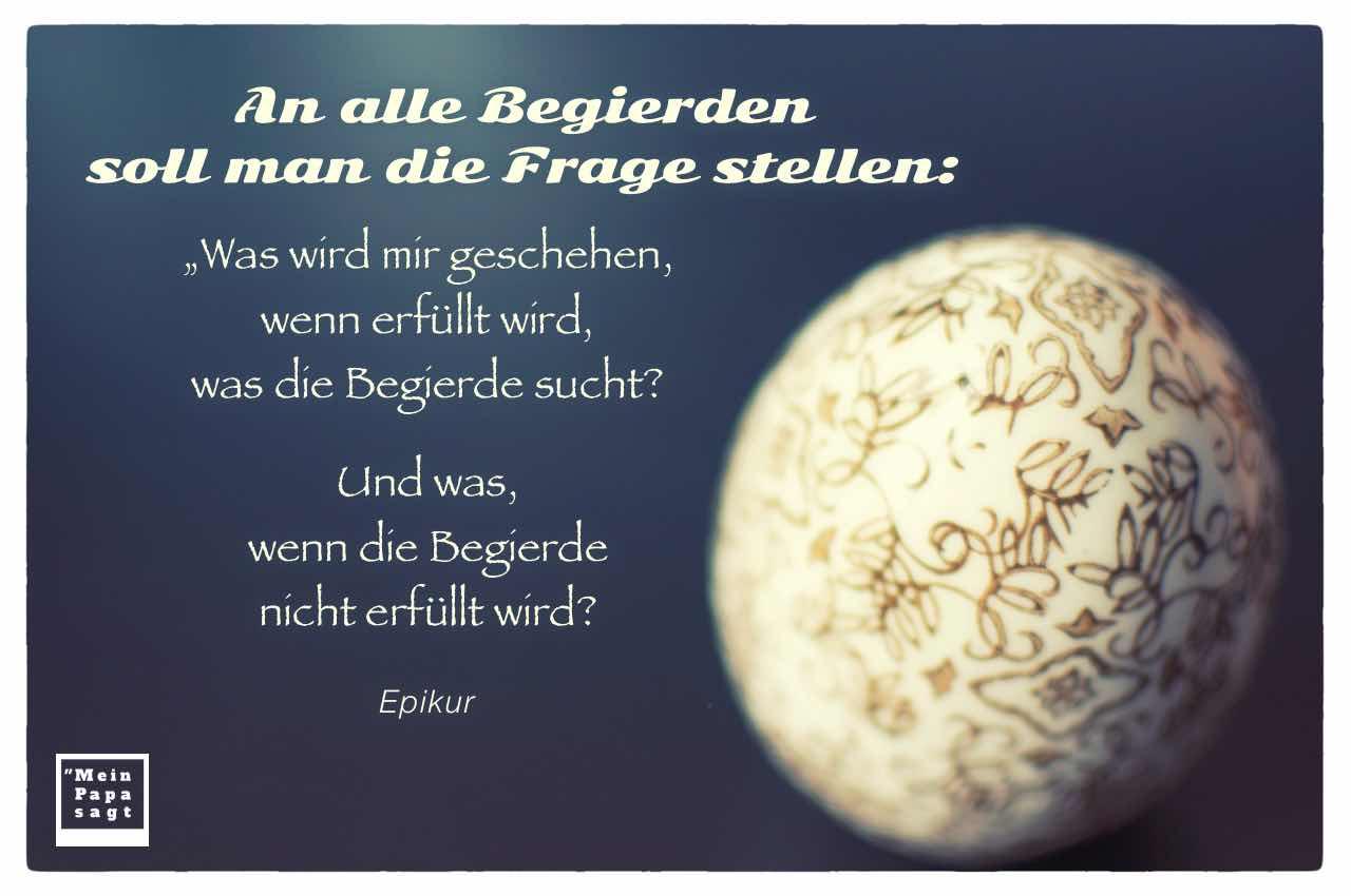 """Porzellan-Ei mit dem Epikur Zitat: An alle Begierden soll man die Frage stellen: """"Was wird mir geschehen, wenn erfüllt wird, was die Begierde sucht? Und was, wenn die Begierde nicht erfüllt wird? Epikur"""