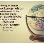 Globus mit dem Proust Zitat: Die eigentlichen Entdeckungsreisen bestehen nicht im Kennenlernen neuer Landstriche, sondern darin, etwas mit anderen Augen zu sehen. Marcel Proust