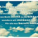 Himmel mit Wolken und dem Meister Eckhart Zitat: Die Liebe beginnt da, wo das Denken aufhört. Wir brauchen aber die Liebe von Gott nicht zu erbitten, sondern wir müssen uns für sie nur bereit halten. Meister Eckhart