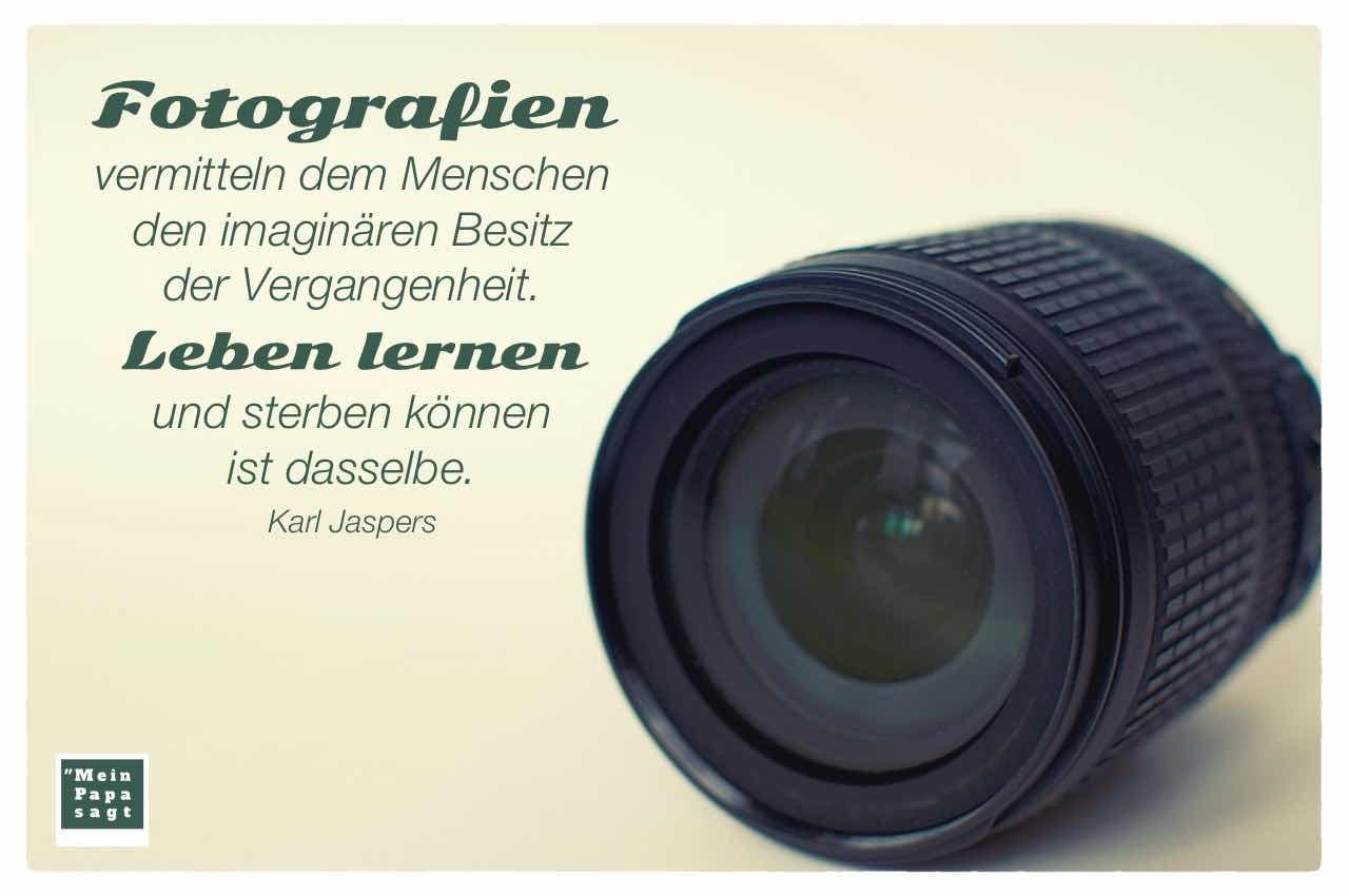 Nikon Zoom Objektiv mit dem Jaspers Zitat: Fotografien vermitteln dem Menschen den imaginären Besitz der Vergangenheit. Leben lernen und sterben können ist dasselbe. Karl Jaspers