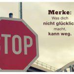 Stop-Schild mit dem Spruch: Merke: Was dich nicht glücklich macht, kann weg.