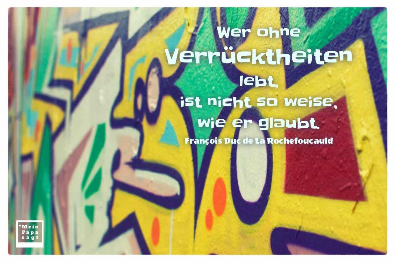 Graffiti mit dem Rochefoucauld Zitat: Wer ohne Verrücktheiten lebt, ist nicht so weise, wie er glaubt. François Duc de La Rochefoucauld