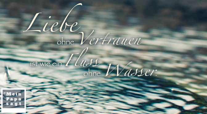 Liebe ohne Vertrauen ist wie ein Fluss ohne Wasser…
