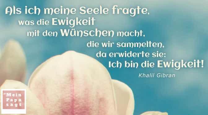 Als ich meine Seele fragte, was die Ewigkeit mit den Wünschen macht, die wir sammelten, da erwiderte sie: Ich bin die Ewigkeit!