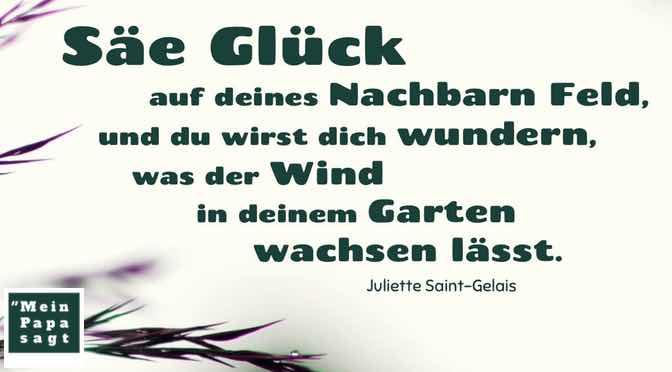 Säe Glück auf deines Nachbarn Feld, und du wirst dich wundern, was der Wind in deinem Garten wachsen lässt…