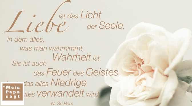 Liebe ist das Licht der Seele, in dem alles, was man wahrnimmt, Wahrheit ist. Sie ist auch das Feuer des Geistes, durch das alles Niedrige in gutes verwandelt wird…