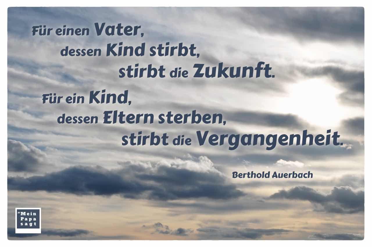 Himmel mit Wolken, Sonne und dem Auerbach Zitat: Für einen Vater, dessen Kind stirbt, stirbt die Zukunft. Für ein Kind, dessen Eltern sterben, stirbt die Vergangenheit. Berthold Auerbach