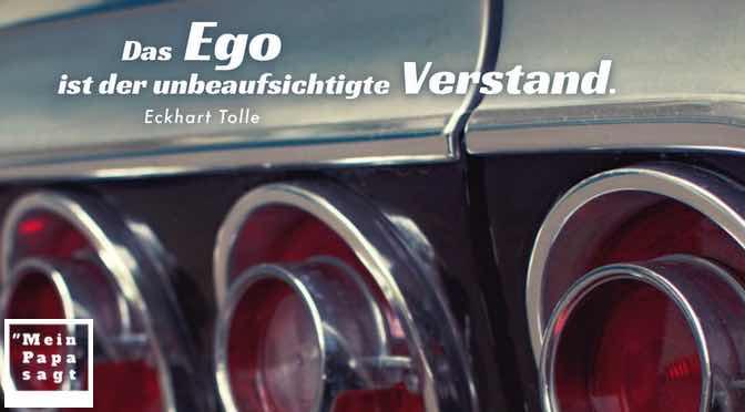 Das Ego ist der unbeaufsichtigte Verstand…