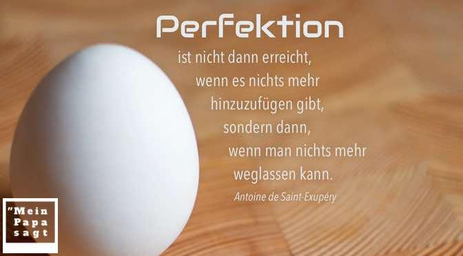 Perfektion ist nicht dann erreicht, wenn es nichts mehr hinzuzufügen gibt, sondern dann, wenn man nichts mehr weglassen kann…