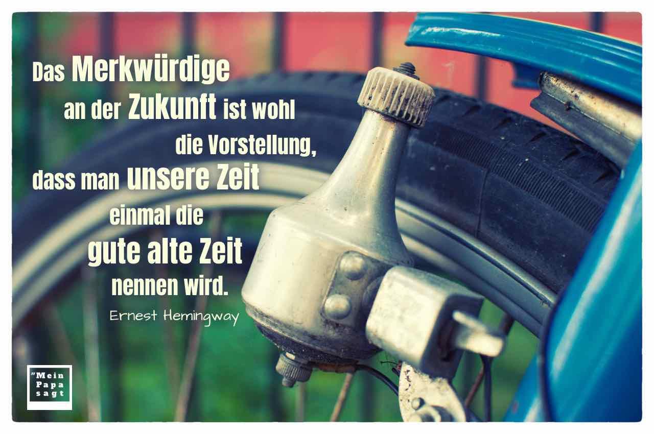 Altes Fahrrad mit Dynamo und dem Zitat: Das Merkwürdige an der Zukunft ist wohl die Vorstellung, dass man unsere Zeit einmal die gute alte Zeit nennen wird. Ernest Hemingway