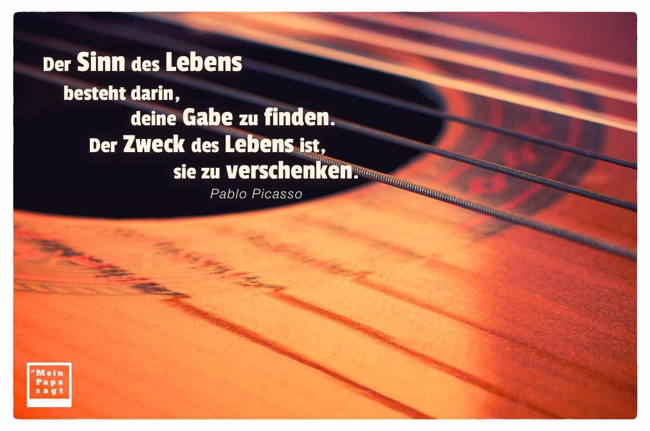 Gitarre mit Mein Papa sagt Pablo Picasso Zitate Bilder: Der Sinn des Lebens besteht darin, deine Gabe zu finden. Der Zweck des Lebens ist, sie zu verschenken. Pablo Picasso
