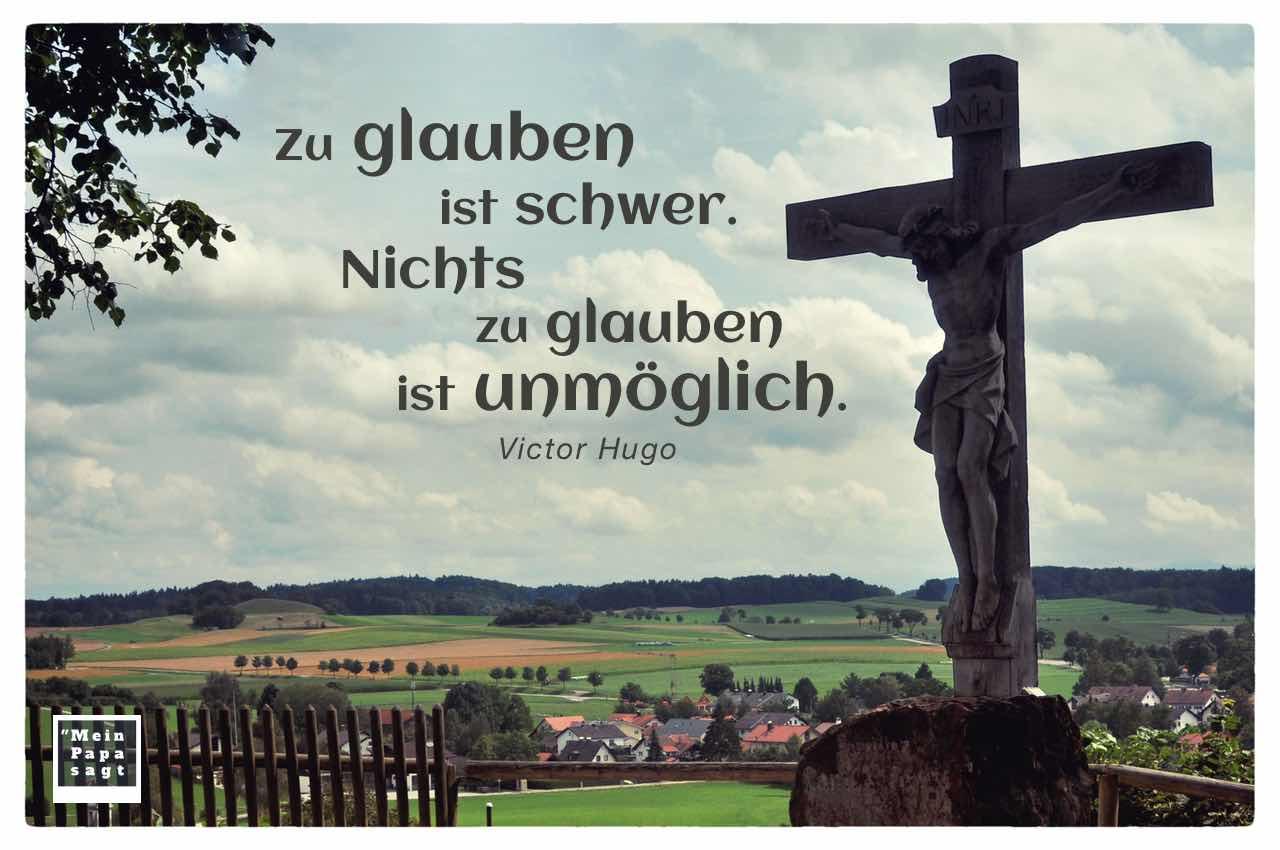 Kreuz in Bayern mit Mein Papa sagt Hugo Zitate Bilder: Zu glauben ist schwer. Nichts zu glauben ist unmöglich. Victor Hugo