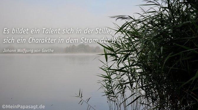 Es bildet ein Talent sich in der Stille…