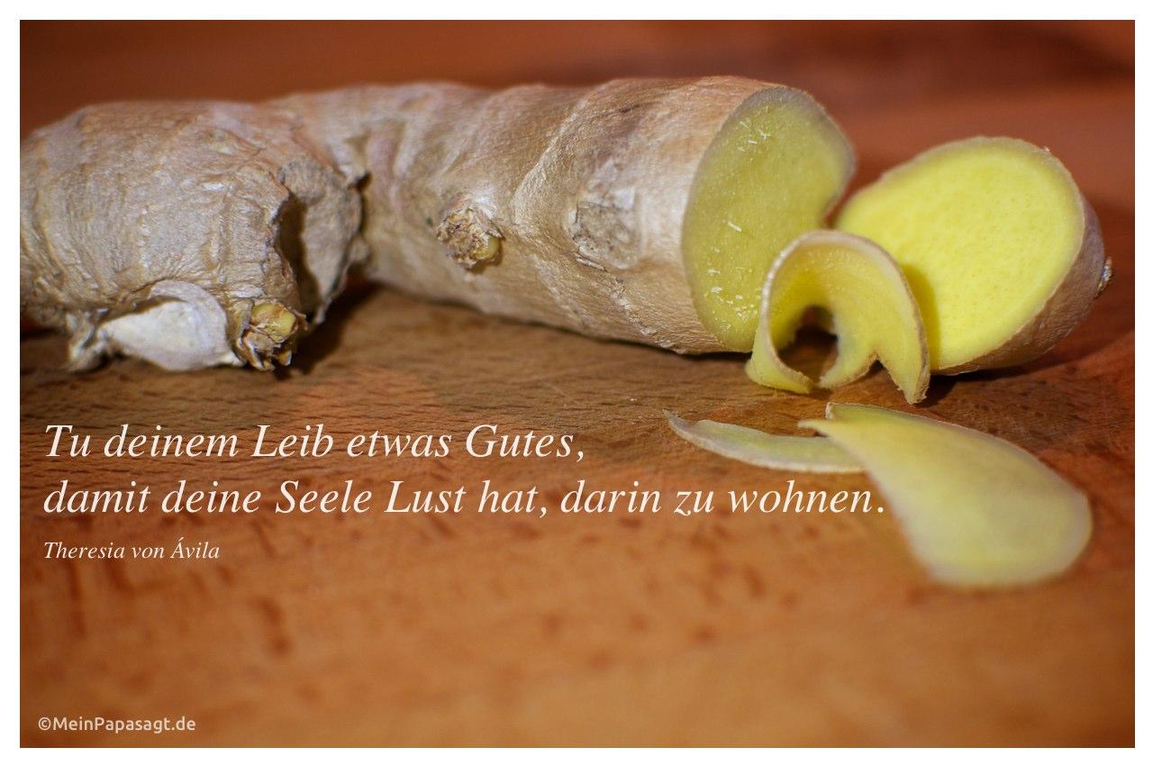 Ingwerwurzel mit dem Theresia von Ávila Zitat: Tu deinem Leib etwas Gutes, damit deine Seele Lust hat, darin zu wohnen. Theresia von Ávila