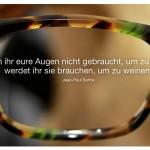Brille von Lutz Paul mit dem Zitat: Wenn ihr eure Augen nicht gebraucht, um zu sehen, werdet ihr sie brauchen, um zu weinen. Jean-Paul Sartre