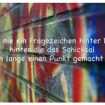 Graffiti mit dem Spruch: Setze nie ein Fragezeichen hinter Dinge, hinter die das Schicksal schon lange einen Punkt gemacht hat.
