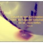 Kaffeesatz mit dem Zitat: Zukunft ist kein Schicksalsschlag, sondern die Folge der Entscheidungen, die wir heute treffen. Franz Alt