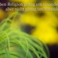 Wir haben Religion genug...