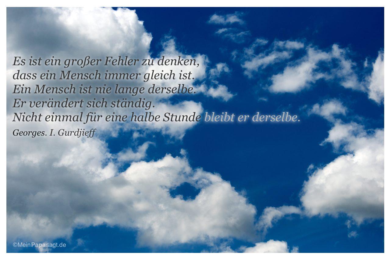 Wolken mit dem Zitat: Es ist ein großer Fehler zu denken, dass ein Mensch immer gleich ist. Ein Mensch ist nie lange derselbe. Er verändert sich ständig. Nicht einmal für eine halbe Stunde bleibt er derselbe. Georges. I. Gurdjieff