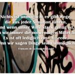 Graffiti mit dem Zitat: Nichts ist unmöglich; es gibt Wege, die aus jeder Situation führen, und wenn unser Wille stark genug ist, werden wir immer die notwendigen Mittel finden. Es ist oft lediglich eine Ausrede, wenn wir sagen Dinge seien unmöglich. François de La Rochefoucauld