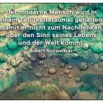 Tropfen im Kupferkessel mit dem Albert Schweitzer Zitat: Der moderne Mensch wird in einem Tätigkeitstaumel gehalten, damit er nicht zum Nachdenken über den Sinn seines Lebens und der Welt kommt. Albert Schweitzer