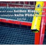 Stahl-Treppe mit dem Danny Kaye Zitat: Es gehört zu den Merkwürdigkeiten des Lebens, dass man mit einem heißen Eisen in der Hand am schnellsten kalte Füße bekommt. Danny Kaye