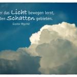 Wolkenhimmel mit dem Gustav Meyrink Zitat: Nur, wer das Licht bewegen lernt, kann den Schatten gebieten. Gustav Meyrink