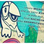 Graffiti mit der chinesischen Weisheit: Unsere Wünsche sind wie kleine Kinder: Je mehr man ihnen nachgibt, umso anspruchsvoller werden sie.