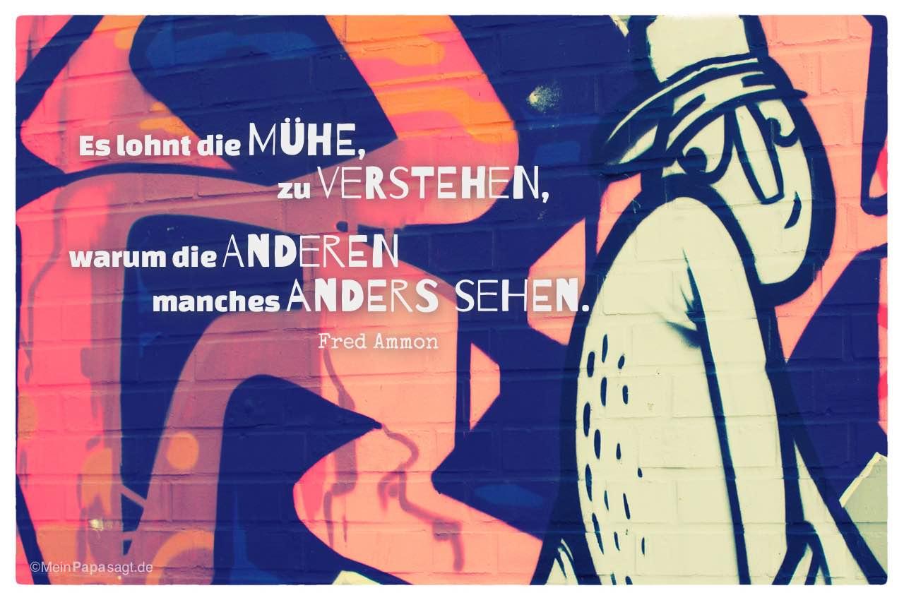 Graffiti mit Mann und dem Fred Ammon Zitat: Es lohnt die Mühe, zu verstehen, warum die Anderen manches anders sehen. Fred Ammon
