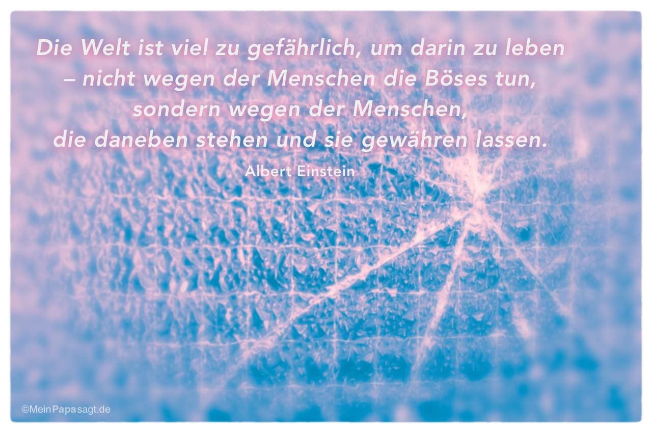 Gesprungene Glasscheibe mit dem Albert Einstein Zitat: Die Welt ist viel zu gefährlich, um darin zu leben – nicht wegen der Menschen die Böses tun, sondern wegen der Menschen, die daneben stehen und sie gewähren lassen. Albert Einstein