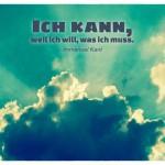 Himmel mit Wolken und dem Immanuel Kant Zitat: Ich kann, weil ich will, was ich muss. Immanuel Kant