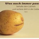 Kartoffelgesicht mit dem Rumi Zitat: Was auch immer passiert, behalte dein LäŠcheln und verliere dich in der Liebe. Rumi