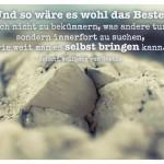 Stein mit dem Goethe Zitat: Und so wäre es wohl das Beste, sich nicht zu bekümmern, was andere tun, sondern immerfort zu suchen, wie weit man es selbst bringen kann. Johann Wolfgang von Goethe