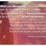 Felsen mit dem Friedrich von Bodenstedt Zitat: Willst Welt und Menschen recht verstehn, Musst du ins eigne Herz dir sehn. Willst du dich selbst recht kennenlernen, Musst du dich aus dir selbst entfernen. Wer sich beurteilt nur nach sich, Gelangt zu falschen Schlüssen... Du selbst erkennst so wenig dich, Als du dich selbst kannst küssen. Friedrich von Bodenstedt