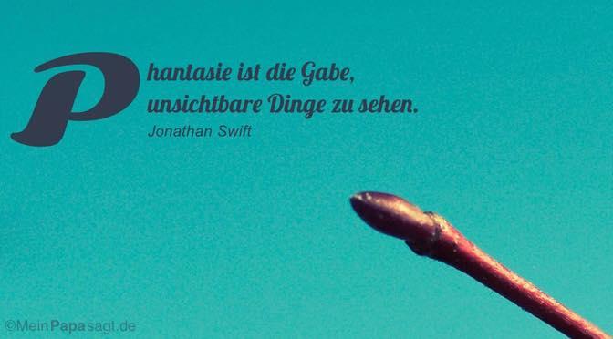 Phantasie ist die Gabe, unsichtbare Dinge zu sehen…