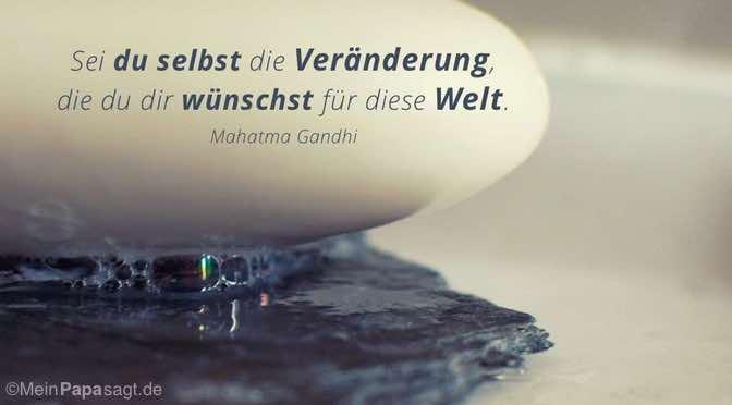 Sei du selbst die Veränderung…