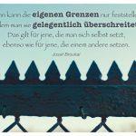 Zaun mit dem Josef Broukal Zitat: Mann kann die eigenen Grenzen nur feststellen, indem man sie gelegentlich überschreitet. Das gilt für jene, die man sich selbst setzt, ebenso wie für jene, die einem andere setzen. Josef Broukal