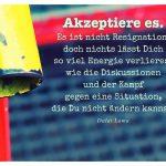 Treppengriff mit dem Dalai Lama Zitat: Akzeptiere es. Es ist nicht Resignation, doch nichts lässt Dich so viel Energie verlieren, wie die Diskussionen und der Kampf gegen eine Situation, die Du nicht ändern kannst. Dalai Lama