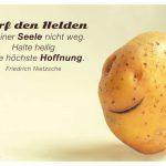 Kartoffelgesicht lächelnd mit dem Nietzsche Zitat: Wirf den Helden in deiner Seele nicht weg. Halte heilig deine höchste Hoffnung. Friedrich Nietzsche