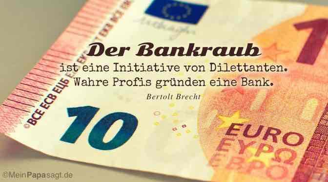 Der Bankraub ist eine Initiative von Dilettanten. Wahre Profis gründen eine Bank…