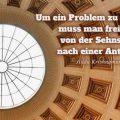 Um ein Problem zu verstehen, muss man frei sein, von der Sehnsucht nach einer Antwort...