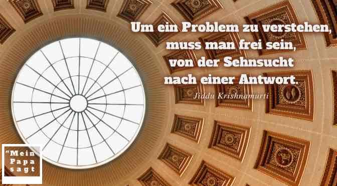 Um ein Problem zu verstehen, muss man frei sein, von der Sehnsucht nach einer Antwort…