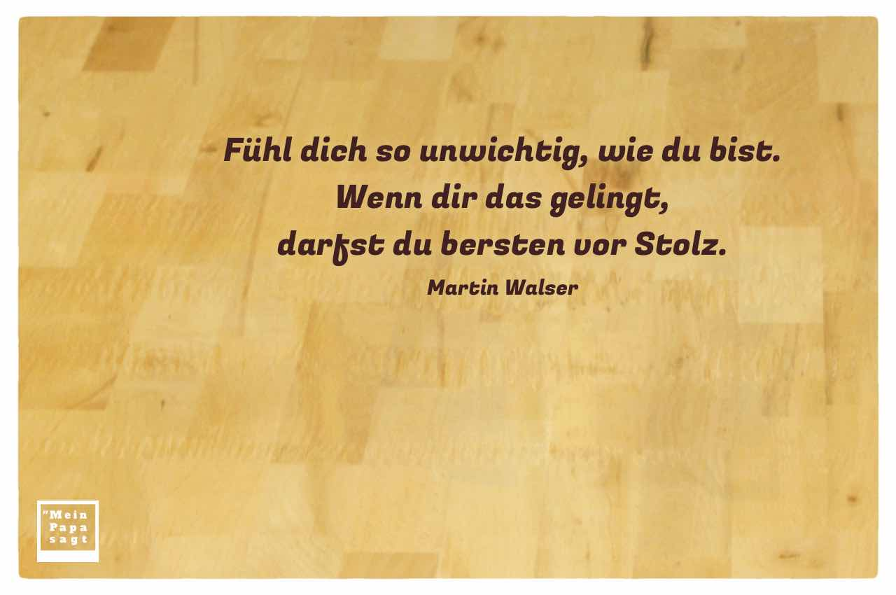 Buchenholz mit dem Walser Zitat: Fühl dich so unwichtig, wie du bist. Wenn dir das gelingt, darfst du bersten vor Stolz. Martin Walser