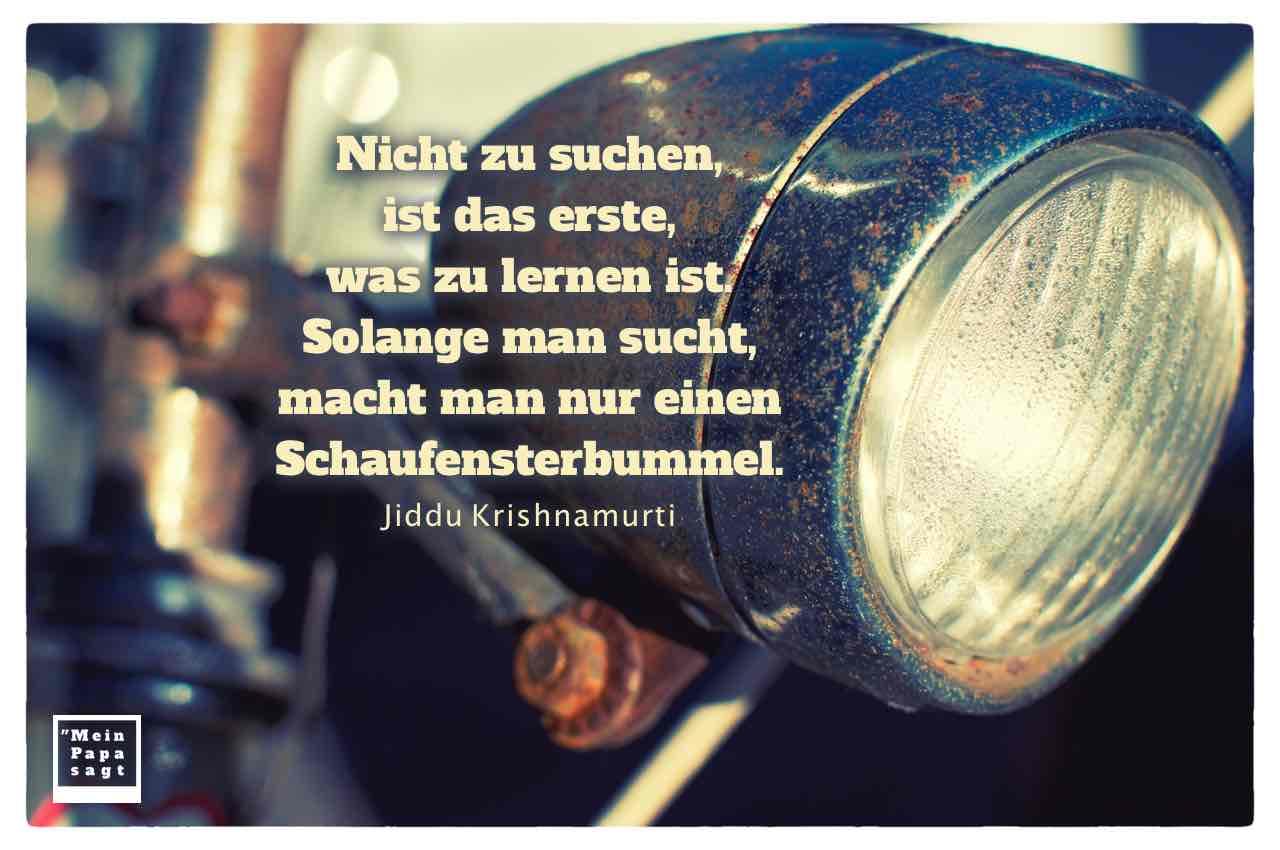 Altes Fahrradlicht mit dem Krishnamurti Zitat: Nicht zu suchen, ist das erste, was zu lernen ist. Solange man sucht, macht man nur einen Schaufensterbummel. Jiddu Krishnamurti