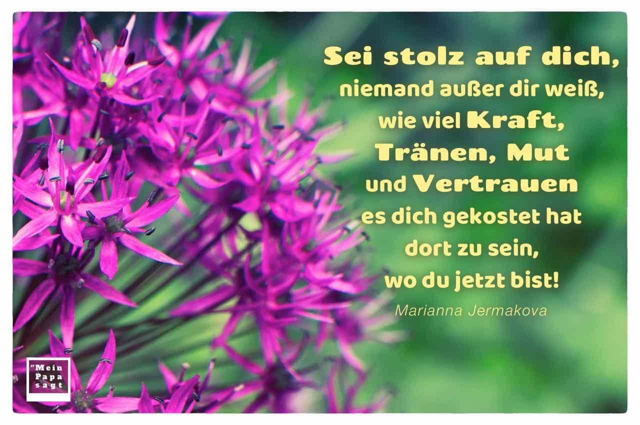 Knoblauch Blume mit dem Jermakova Zitat: Sei stolz auf dich, niemand außer dir weiß, wie viel Kraft, Tränen, Mut und Vertrauen es dich gekostet hat dort zu sein, wo du jetzt bist! Marianna Jermakova
