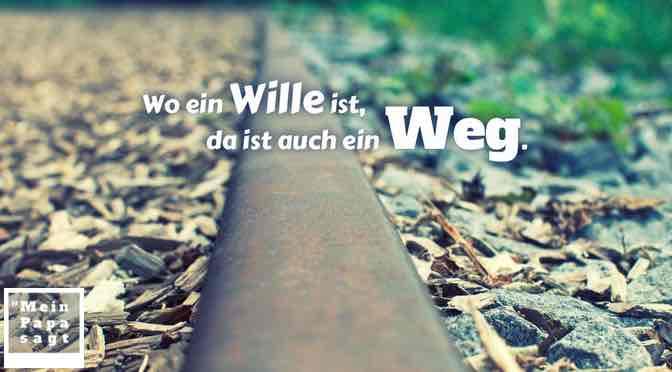 Wo ein Wille ist, da ist auch ein Weg.