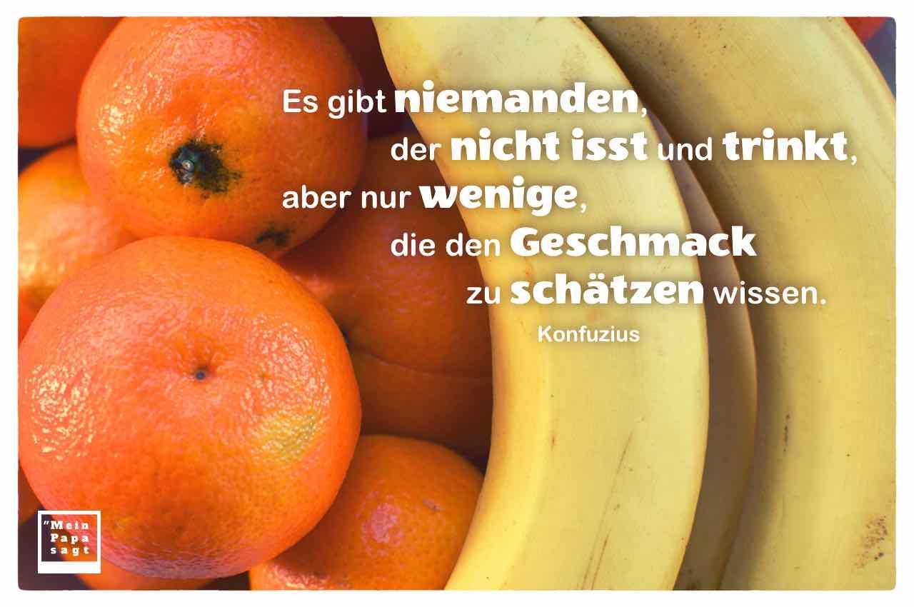 Orangen und Bananen mit dem Konfuzius Zitat: Es gibt niemanden, der nicht isst und trinkt, aber nur wenige, die den Geschmack zu schätzen wissen. Konfuzius