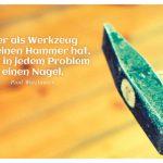 Hammer mit dem Watzlawick Zitat: Wer als Werkzeug nur einen Hammer hat, sieht in jedem Problem einen Nagel. Paul Watzlawick